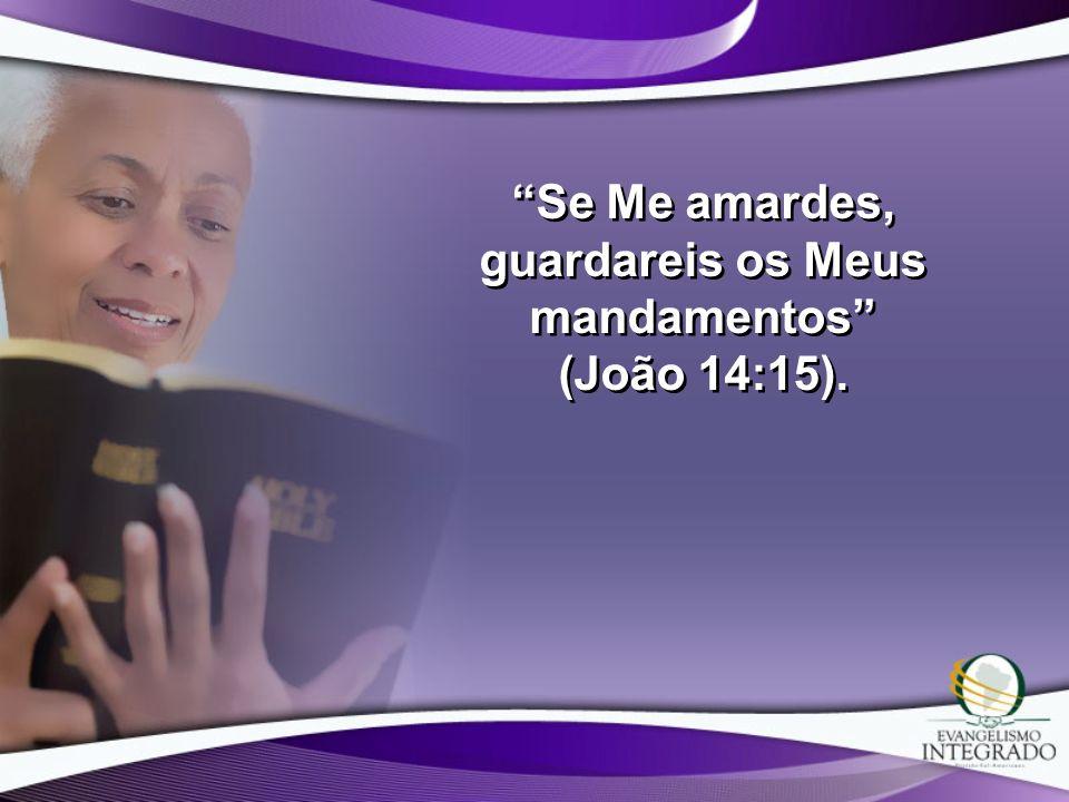 Se Me amardes, guardareis os Meus mandamentos (João 14:15).