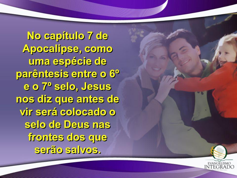 No capítulo 7 de Apocalipse, como uma espécie de parêntesis entre o 6º e o 7º selo, Jesus nos diz que antes de vir será colocado o selo de Deus nas frontes dos que serão salvos.