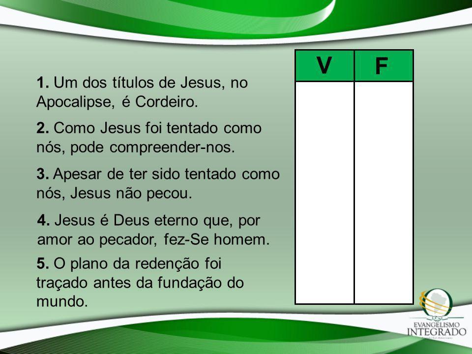 V F 1. Um dos títulos de Jesus, no Apocalipse, é Cordeiro.
