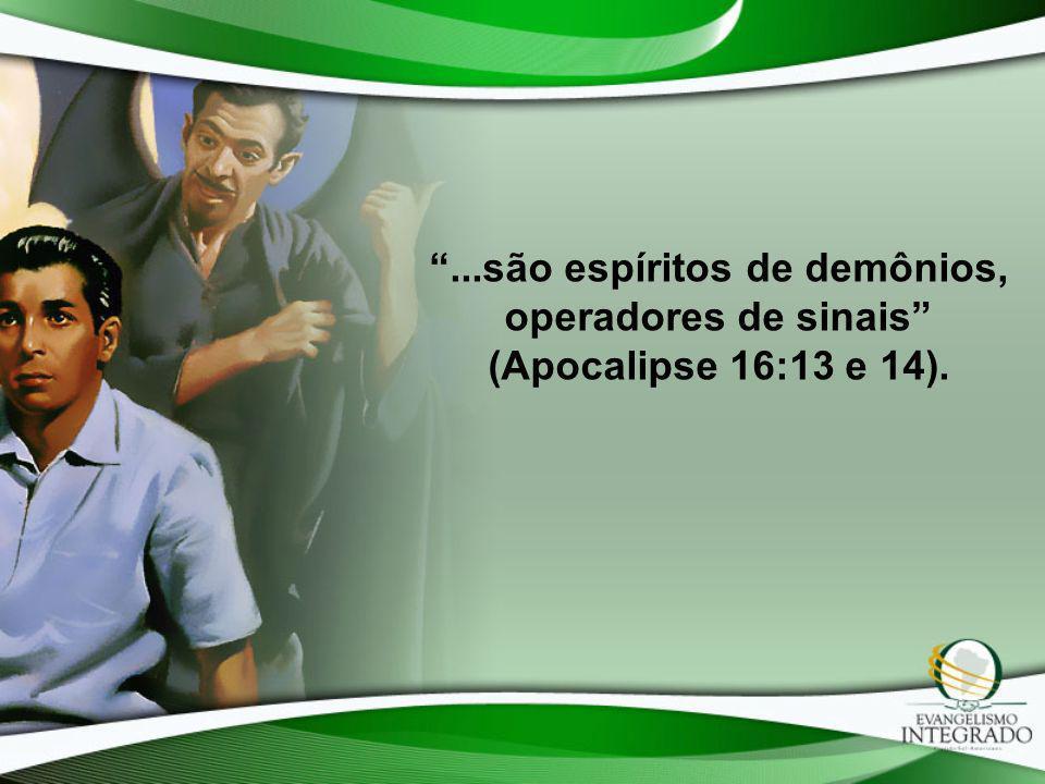 ...são espíritos de demônios, operadores de sinais (Apocalipse 16:13 e 14).