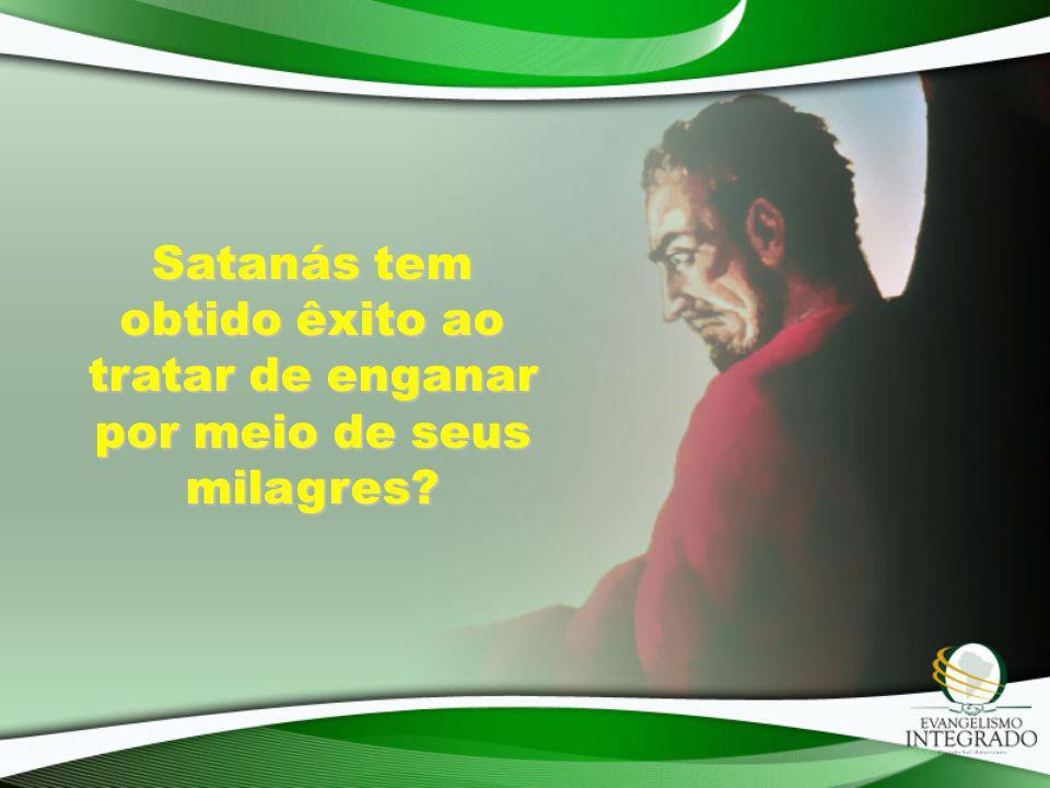 Satanás tem obtido êxito ao tratar de enganar por meio de seus milagres