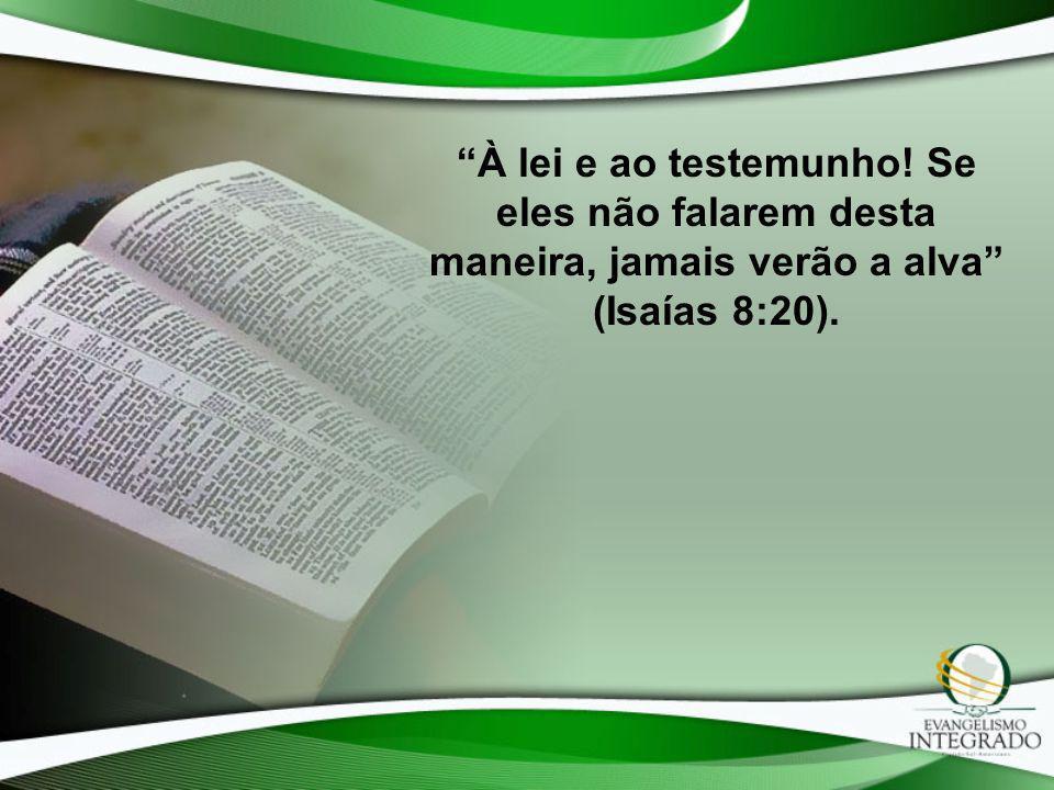 À lei e ao testemunho! Se eles não falarem desta maneira, jamais verão a alva (Isaías 8:20).