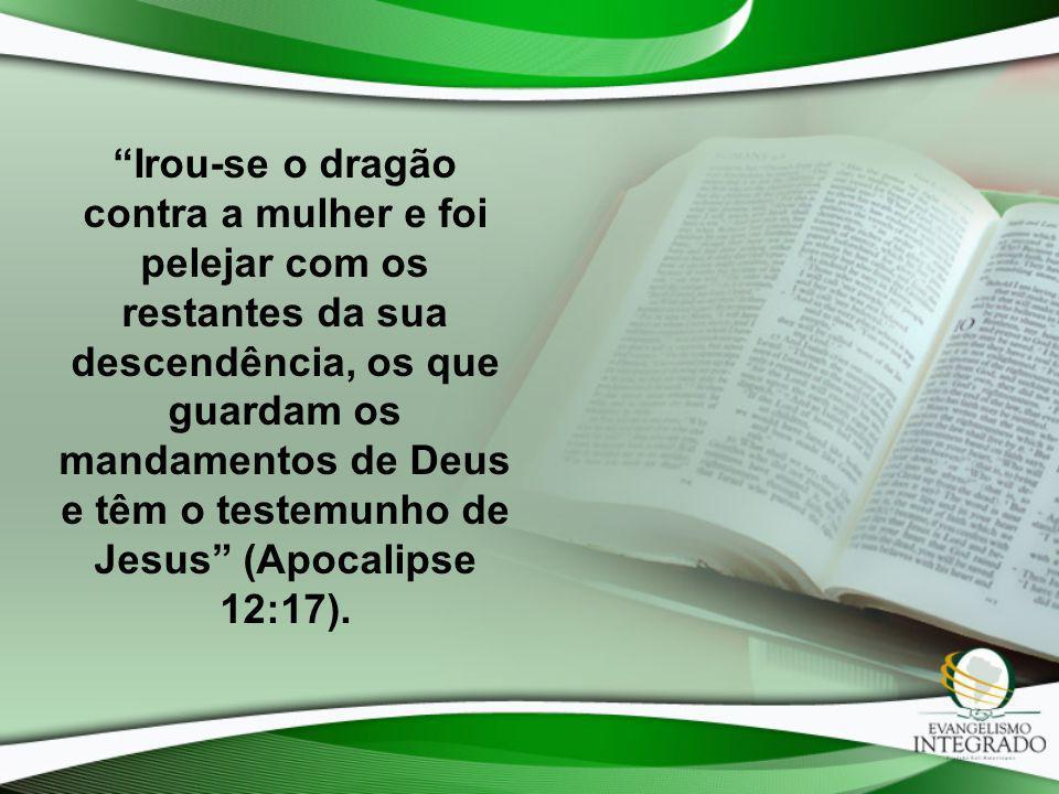 Irou-se o dragão contra a mulher e foi pelejar com os restantes da sua descendência, os que guardam os mandamentos de Deus e têm o testemunho de Jesus (Apocalipse 12:17).