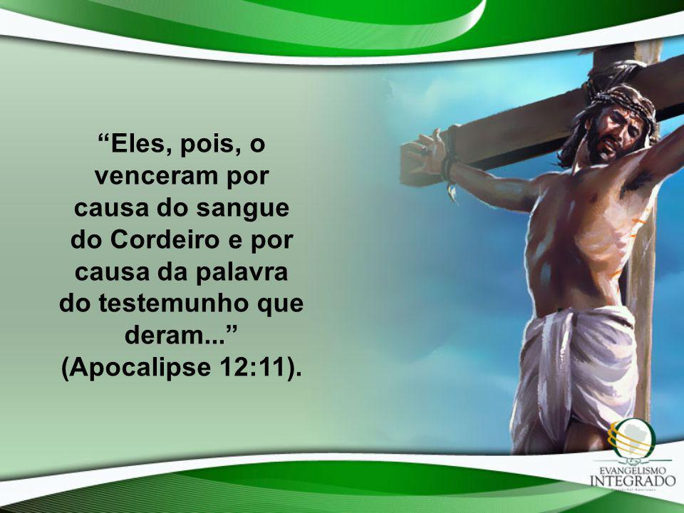 Eles, pois, o venceram por causa do sangue do Cordeiro e por causa da palavra do testemunho que deram... (Apocalipse 12:11).