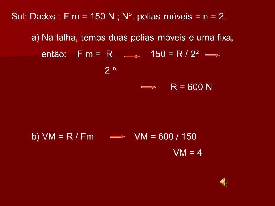 Sol: Dados : F m = 150 N ; Nº. polias móveis = n = 2.
