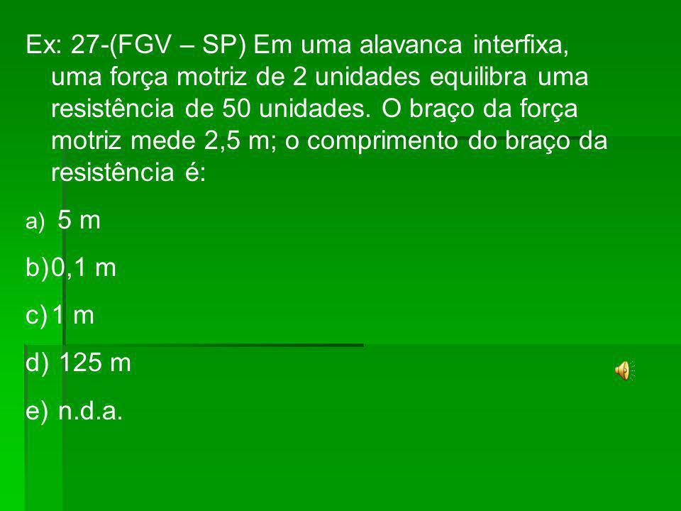 Ex: 27-(FGV – SP) Em uma alavanca interfixa, uma força motriz de 2 unidades equilibra uma resistência de 50 unidades. O braço da força motriz mede 2,5 m; o comprimento do braço da resistência é: