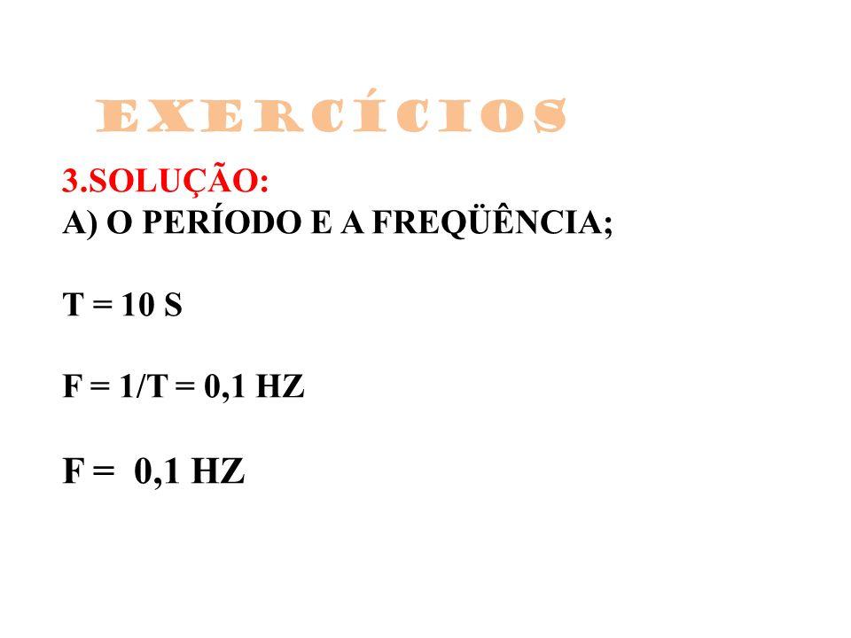 Exercícios 3.SOLUÇÃO: A) O PERÍODO E A FREQÜÊNCIA; T = 10 S F = 1/T = 0,1 HZ F = 0,1 HZ