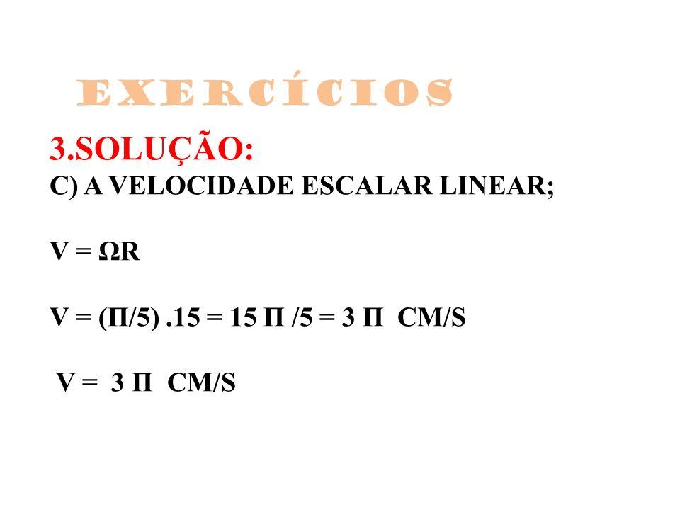 Exercícios 3.SOLUÇÃO: C) A VELOCIDADE ESCALAR LINEAR; V = ΩR V = (Π/5) .15 = 15 Π /5 = 3 Π CM/S V = 3 Π CM/S.