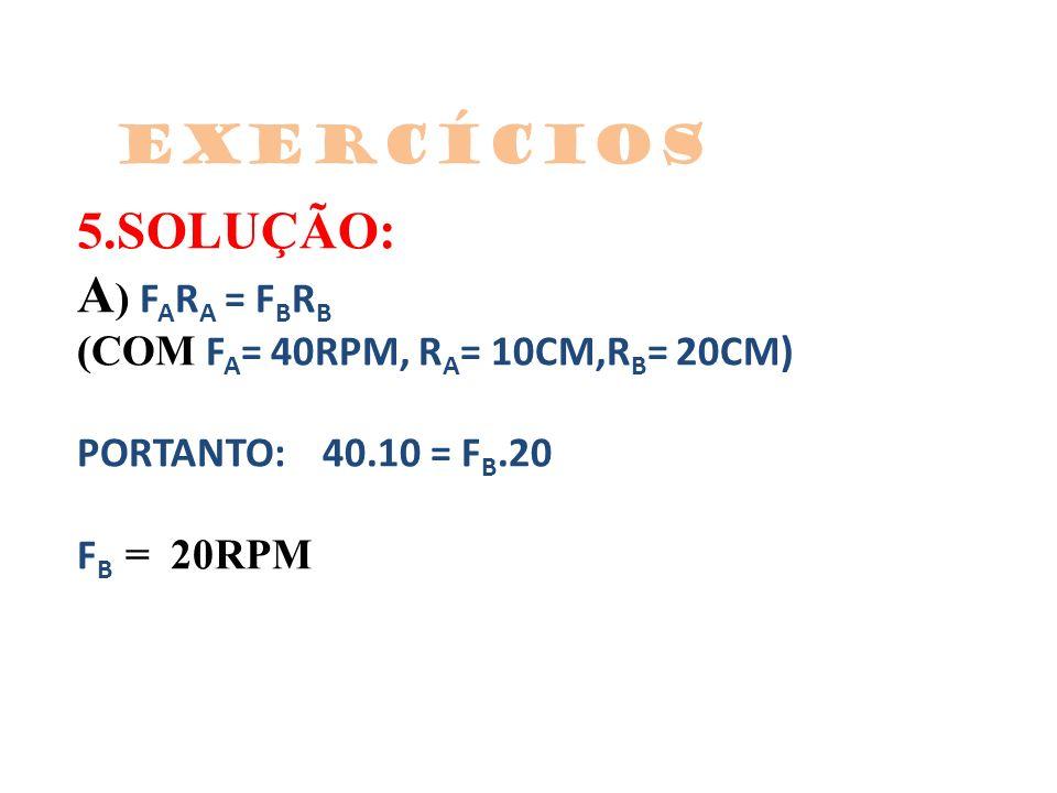 Exercícios 5.SOLUÇÃO: A) FARA = FBRB (COM FA= 40RPM, RA= 10CM,RB= 20CM) PORTANTO: 40.10 = FB.20 FB = 20RPM.