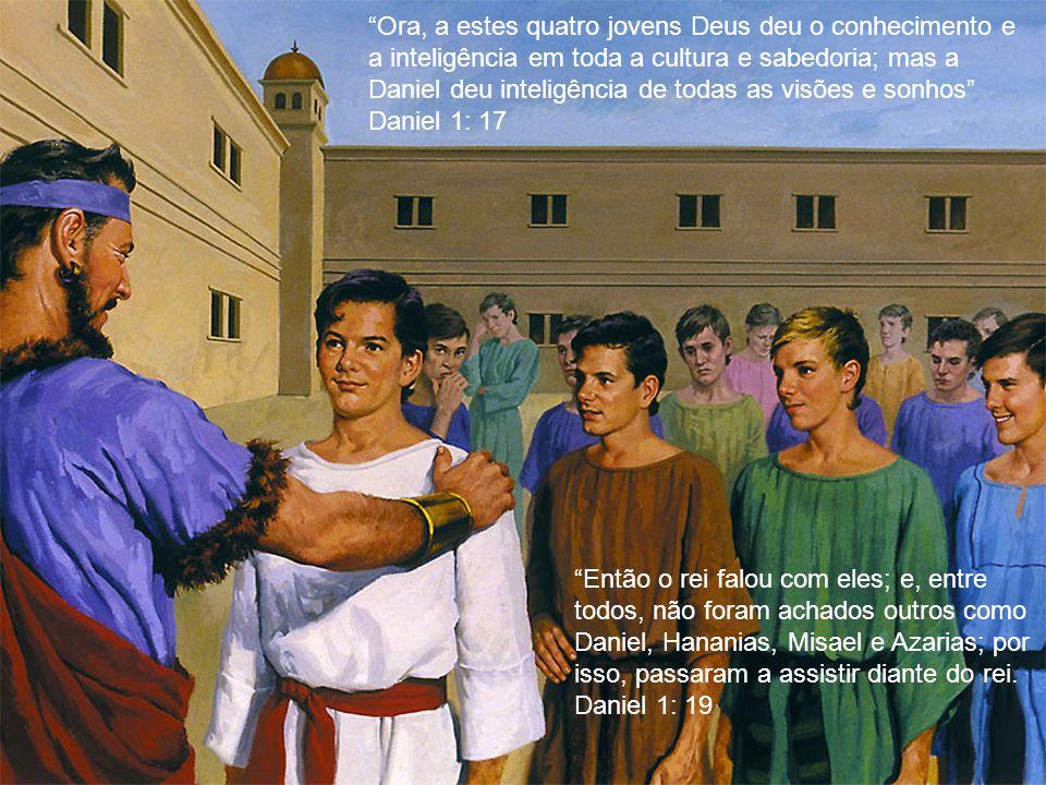Ora, a estes quatro jovens Deus deu o conhecimento e a inteligência em toda a cultura e sabedoria; mas a Daniel deu inteligência de todas as visões e sonhos Daniel 1: 17