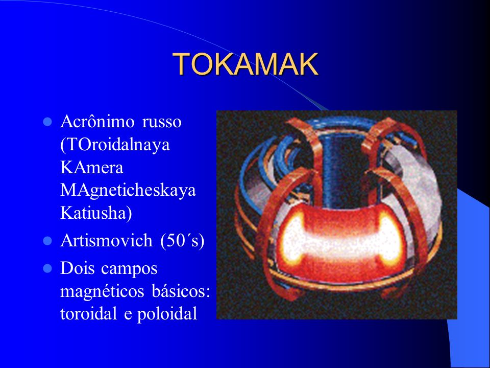 TOKAMAK Acrônimo russo (TOroidalnaya KAmera MAgneticheskaya Katiusha)