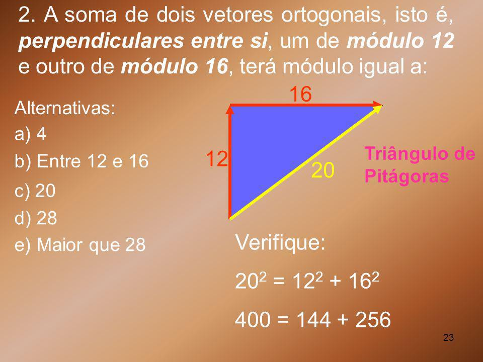 2. A soma de dois vetores ortogonais, isto é, perpendiculares entre si, um de módulo 12 e outro de módulo 16, terá módulo igual a: