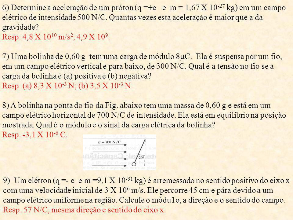 6) Determine a aceleração de um próton (q =+e e m = 1,67 X 10-27 kg) em um campo elétrico de intensidade 500 N/C. Quantas vezes esta aceleração é maior que a da gravidade