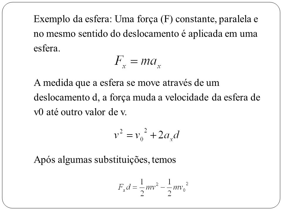 Exemplo da esfera: Uma força (F) constante, paralela e no mesmo sentido do deslocamento é aplicada em uma esfera.