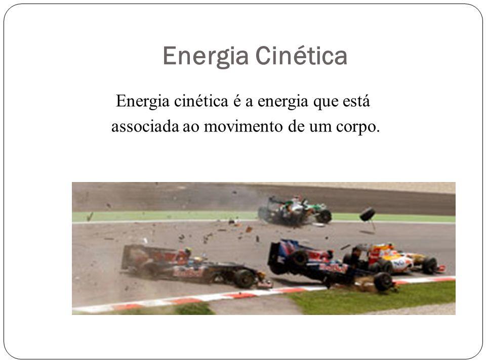Energia Cinética Energia cinética é a energia que está associada ao movimento de um corpo.