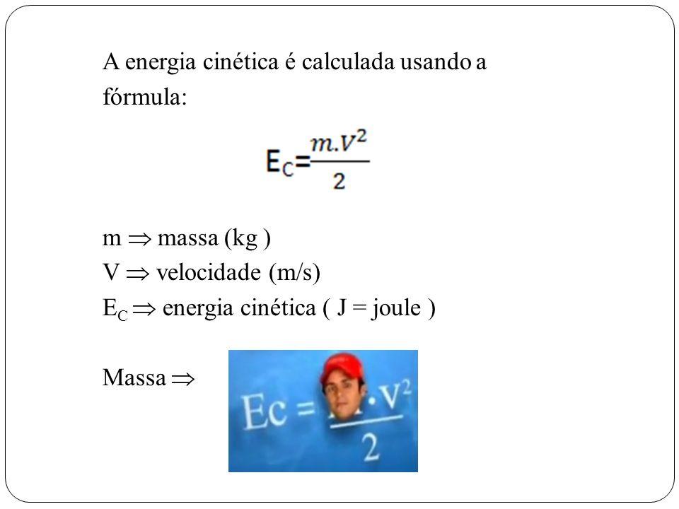 A energia cinética é calculada usando a fórmula: m  massa (kg ) V  velocidade (m/s) EC  energia cinética ( J = joule ) Massa 