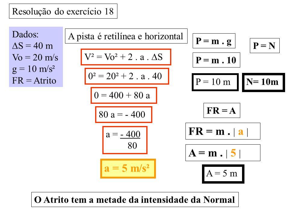 FR = m . | a | A = m . | 5 | a = 5 m/s² Resolução do exercício 18
