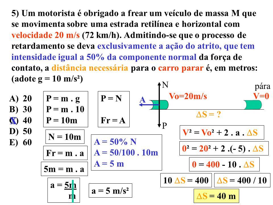 5) Um motorista é obrigado a frear um veículo de massa M que se movimenta sobre uma estrada retilínea e horizontal com velocidade 20 m/s (72 km/h). Admitindo-se que o processo de retardamento se deva exclusivamente a ação do atrito, que tem intensidade igual a 50% da componente normal da força de contato, a distância necessária para o carro parar é, em metros: (adote g = 10 m/s²)
