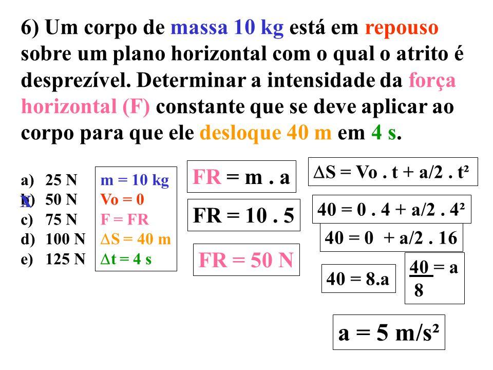 6) Um corpo de massa 10 kg está em repouso sobre um plano horizontal com o qual o atrito é desprezível. Determinar a intensidade da força horizontal (F) constante que se deve aplicar ao corpo para que ele desloque 40 m em 4 s.