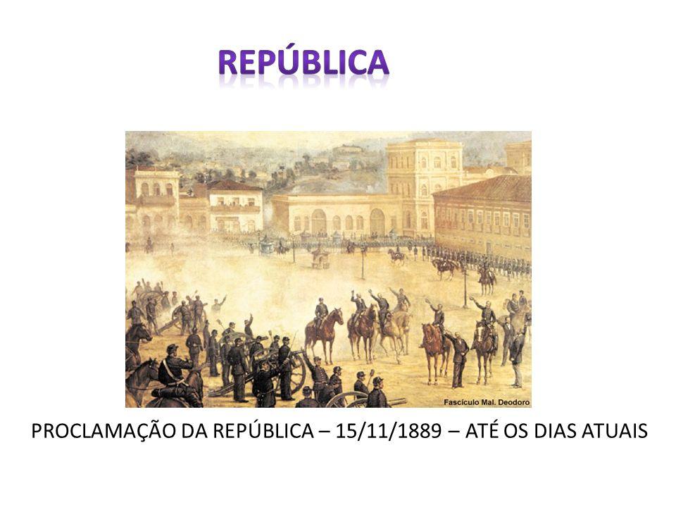 REPÚBLICA PROCLAMAÇÃO DA REPÚBLICA – 15/11/1889 – ATÉ OS DIAS ATUAIS