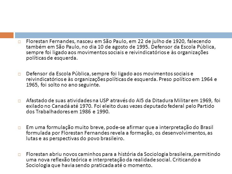Florestan Fernandes, nasceu em São Paulo, em 22 de julho de 1920, falecendo também em São Paulo, no dia 10 de agosto de 1995. Defensor da Escola Pública, sempre foi ligado aos movimentos sociais e reivindicatórios e às organizações políticas de esquerda.