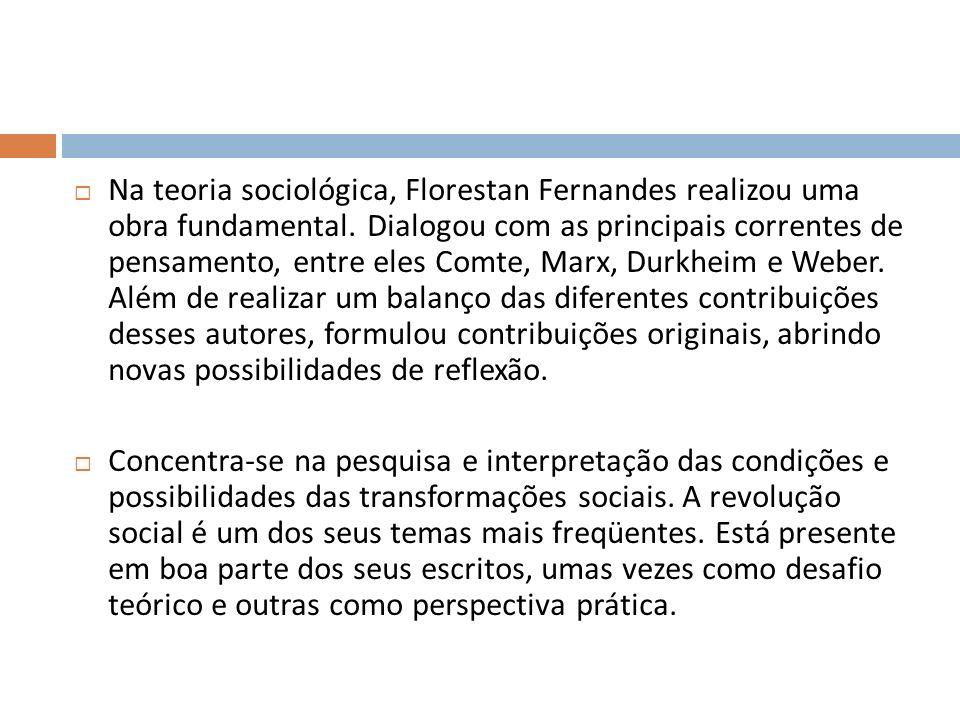 Na teoria sociológica, Florestan Fernandes realizou uma obra fundamental. Dialogou com as principais correntes de pensamento, entre eles Comte, Marx, Durkheim e Weber. Além de realizar um balanço das diferentes contribuições desses autores, formulou contribuições originais, abrindo novas possibilidades de reflexão.