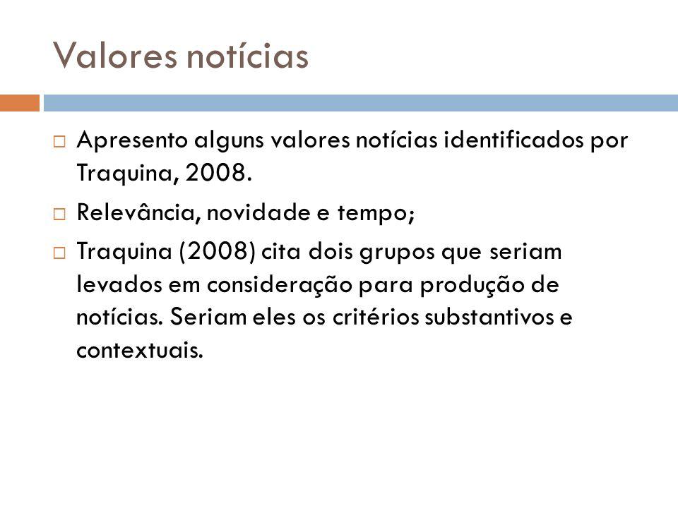Valores notícias Apresento alguns valores notícias identificados por Traquina, 2008. Relevância, novidade e tempo;