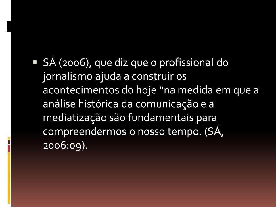 SÁ (2006), que diz que o profissional do jornalismo ajuda a construir os acontecimentos do hoje na medida em que a análise histórica da comunicação e a mediatização são fundamentais para compreendermos o nosso tempo.