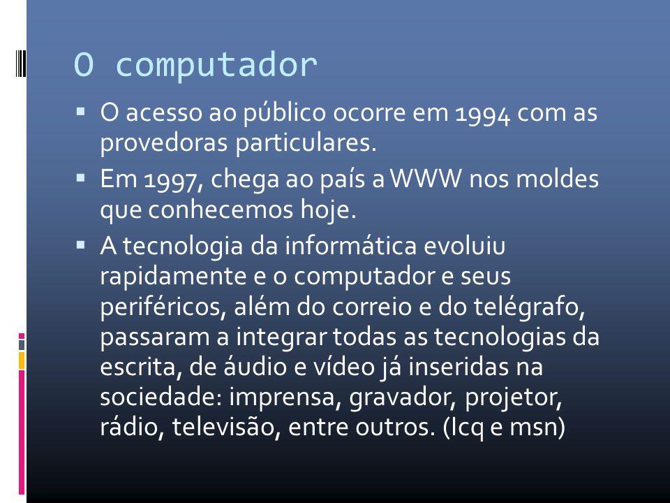 O computador O acesso ao público ocorre em 1994 com as provedoras particulares. Em 1997, chega ao país a WWW nos moldes que conhecemos hoje.