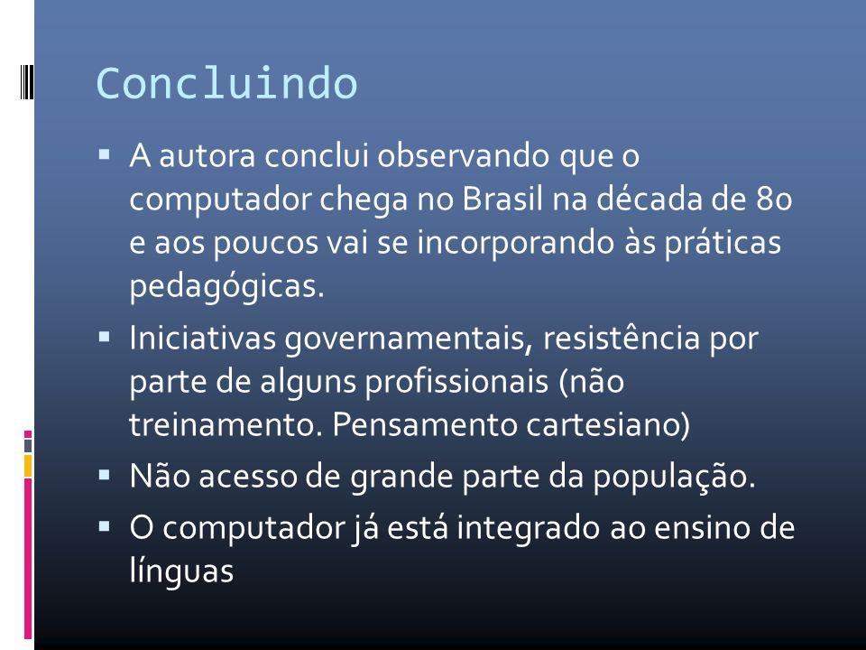 Concluindo A autora conclui observando que o computador chega no Brasil na década de 80 e aos poucos vai se incorporando às práticas pedagógicas.