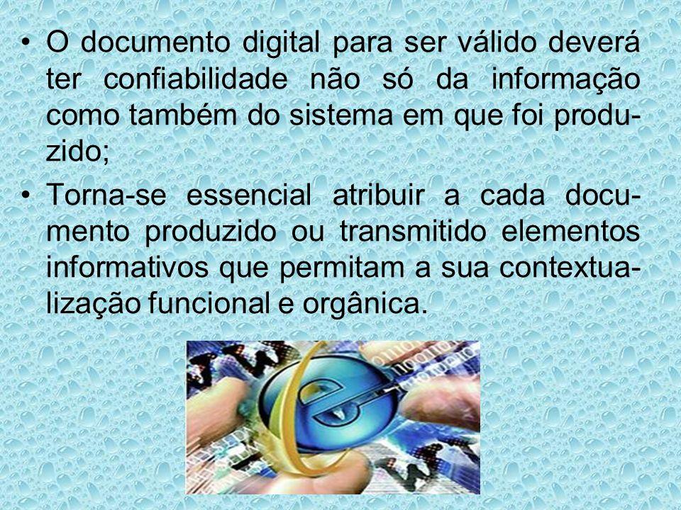 O documento digital para ser válido deverá ter confiabilidade não só da informação como também do sistema em que foi produ-zido;