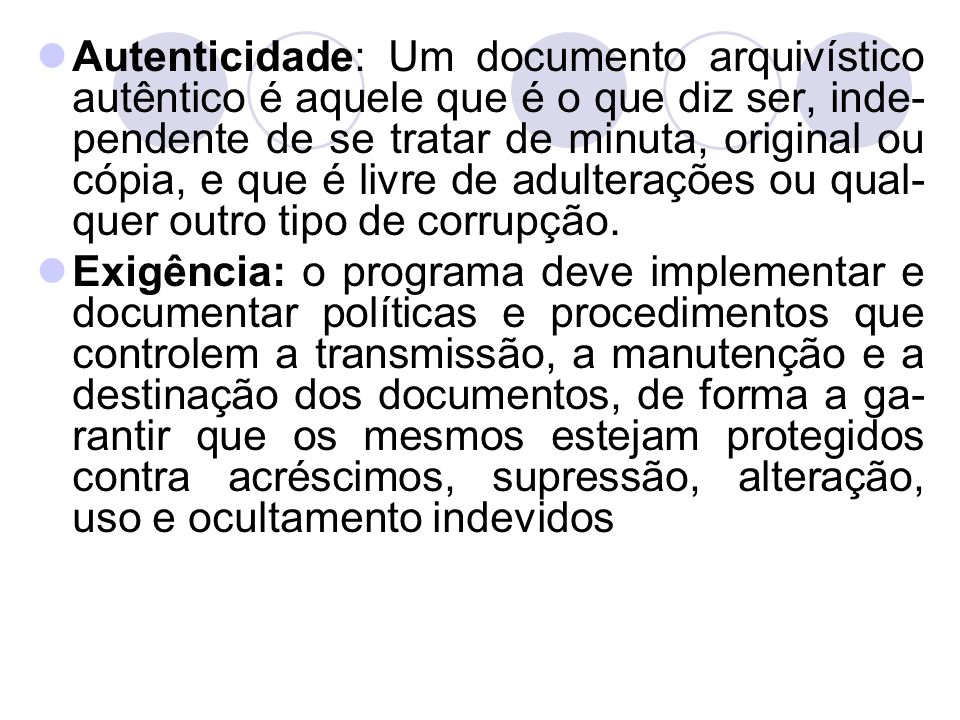 Autenticidade: Um documento arquivístico autêntico é aquele que é o que diz ser, inde-pendente de se tratar de minuta, original ou cópia, e que é livre de adulterações ou qual-quer outro tipo de corrupção.
