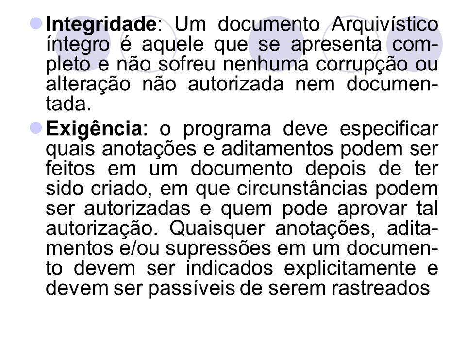 Integridade: Um documento Arquivístico íntegro é aquele que se apresenta com-pleto e não sofreu nenhuma corrupção ou alteração não autorizada nem documen-tada.