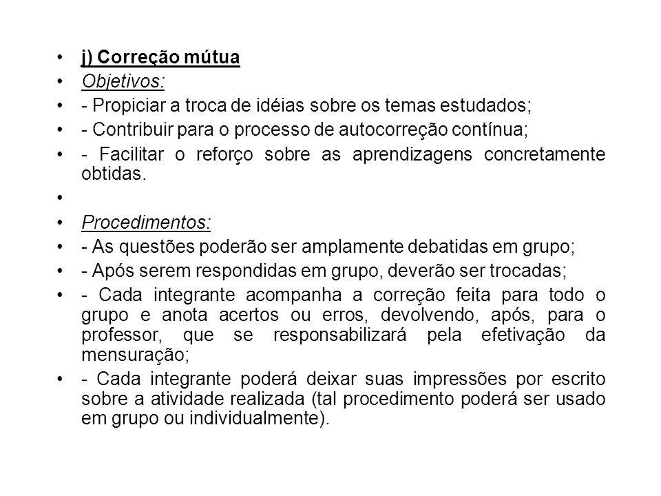 j) Correção mútua Objetivos: - Propiciar a troca de idéias sobre os temas estudados; - Contribuir para o processo de autocorreção contínua;