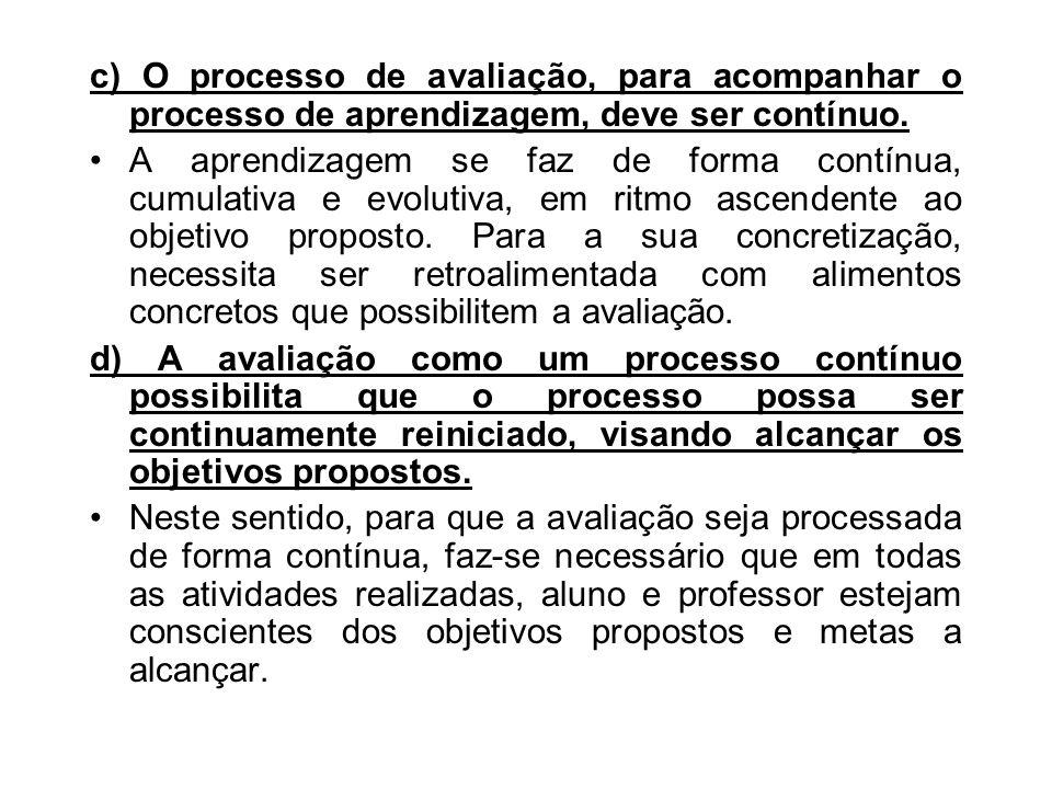 c) O processo de avaliação, para acompanhar o processo de aprendizagem, deve ser contínuo.