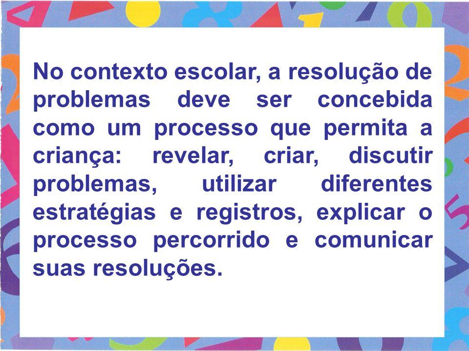 No contexto escolar, a resolução de problemas deve ser concebida como um processo que permita a criança: revelar, criar, discutir problemas, utilizar diferentes estratégias e registros, explicar o processo percorrido e comunicar suas resoluções.
