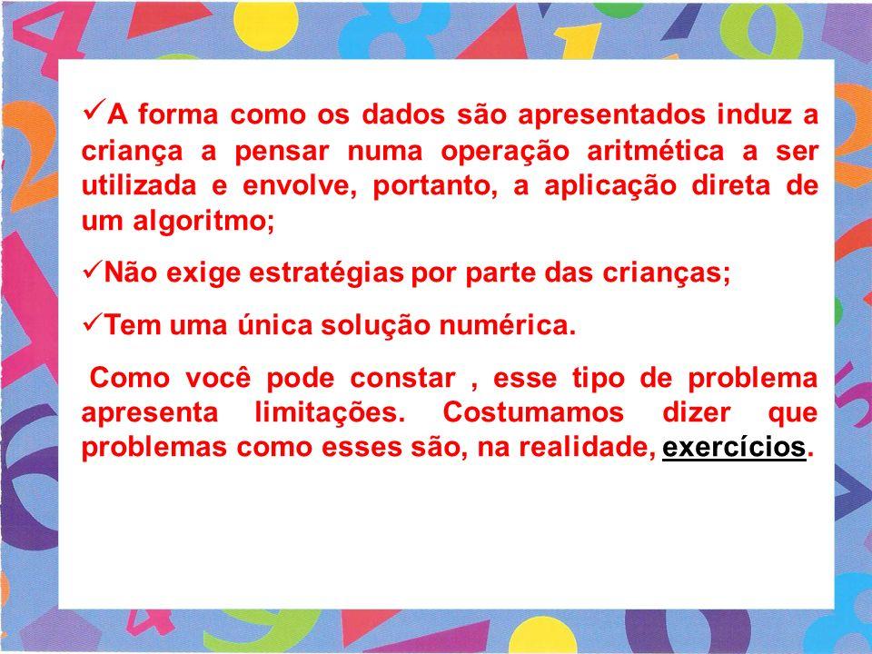 A forma como os dados são apresentados induz a criança a pensar numa operação aritmética a ser utilizada e envolve, portanto, a aplicação direta de um algoritmo;