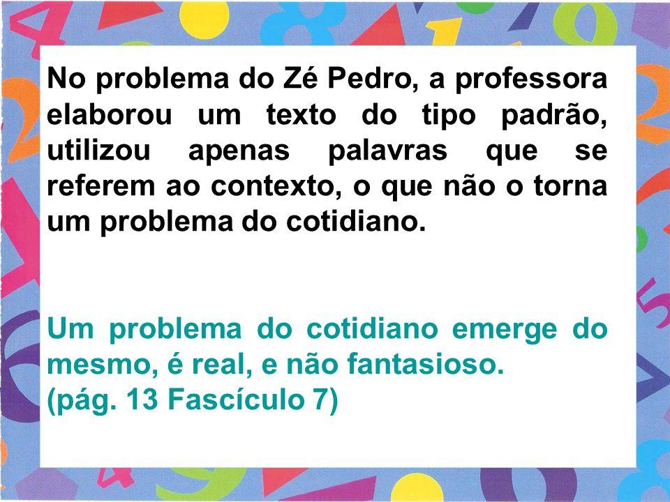 No problema do Zé Pedro, a professora elaborou um texto do tipo padrão, utilizou apenas palavras que se referem ao contexto, o que não o torna um problema do cotidiano.