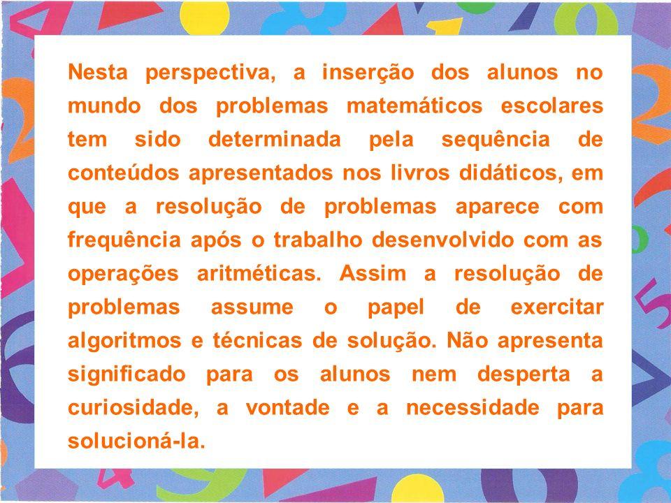 Nesta perspectiva, a inserção dos alunos no mundo dos problemas matemáticos escolares tem sido determinada pela sequência de conteúdos apresentados nos livros didáticos, em que a resolução de problemas aparece com frequência após o trabalho desenvolvido com as operações aritméticas.
