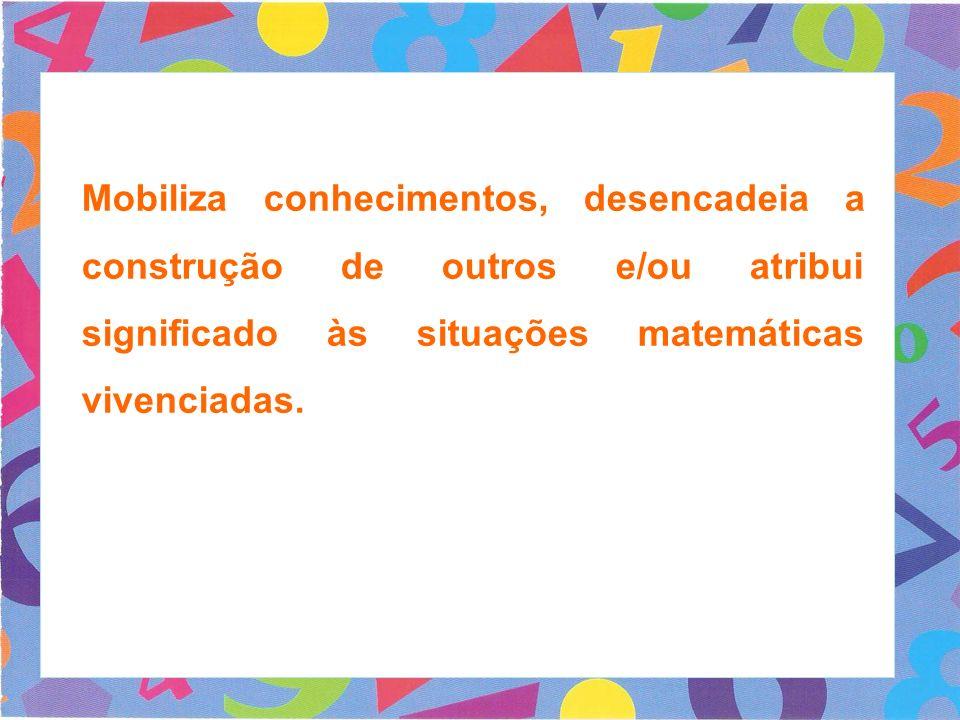 Mobiliza conhecimentos, desencadeia a construção de outros e/ou atribui significado às situações matemáticas vivenciadas.