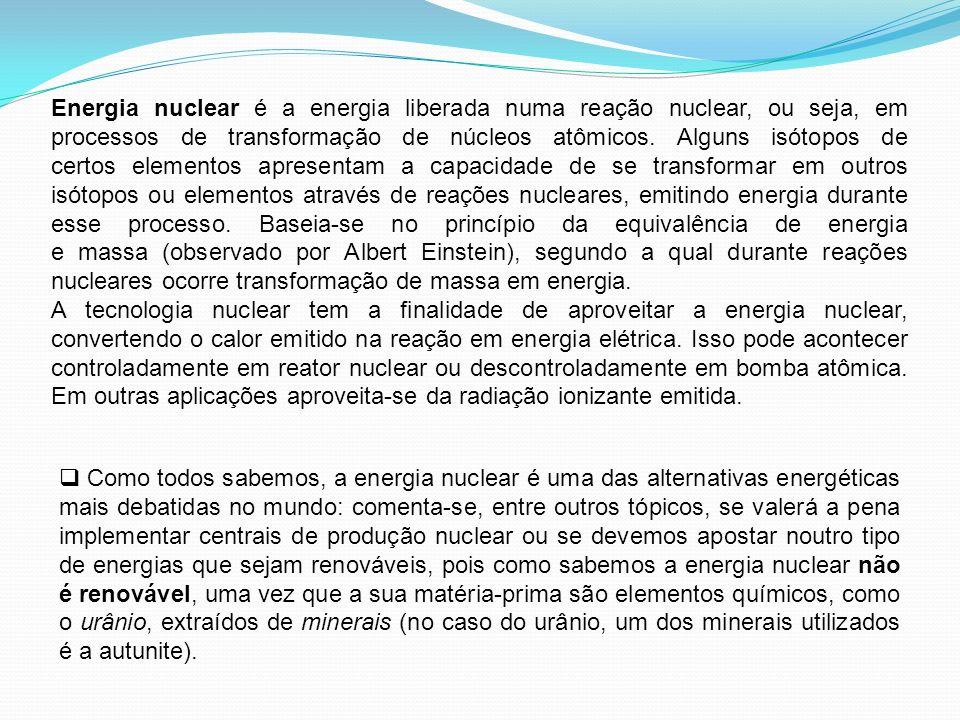 Energia nuclear é a energia liberada numa reação nuclear, ou seja, em processos de transformação de núcleos atômicos. Alguns isótopos de certos elementos apresentam a capacidade de se transformar em outros isótopos ou elementos através de reações nucleares, emitindo energia durante esse processo. Baseia-se no princípio da equivalência de energia e massa (observado por Albert Einstein), segundo a qual durante reações nucleares ocorre transformação de massa em energia.