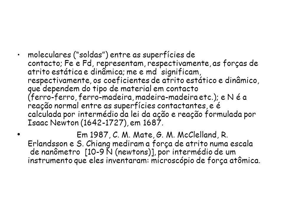 moleculares ( soldas ) entre as superfícies de contacto; Fe e Fd, representam, respectivamente, as forças de atrito estática e dinâmica; me e md significam, respectivamente, os coeficientes de atrito estático e dinâmico, que dependem do tipo de material em contacto (ferro-ferro, ferro-madeira, madeira-madeira etc.); e N é a reação normal entre as superfícies contactantes, e é calculada por intermédio da lei da ação e reação formulada por Isaac Newton (1642-1727), em 1687.
