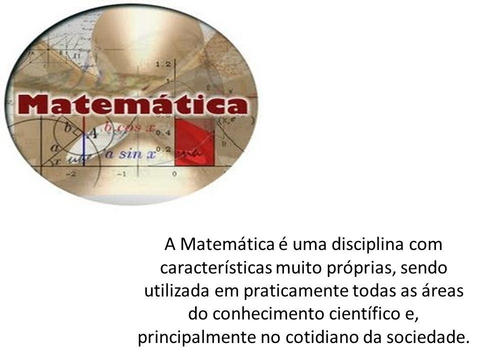 A Matemática é uma disciplina com características muito próprias, sendo utilizada em praticamente todas as áreas do conhecimento científico e, principalmente no cotidiano da sociedade.