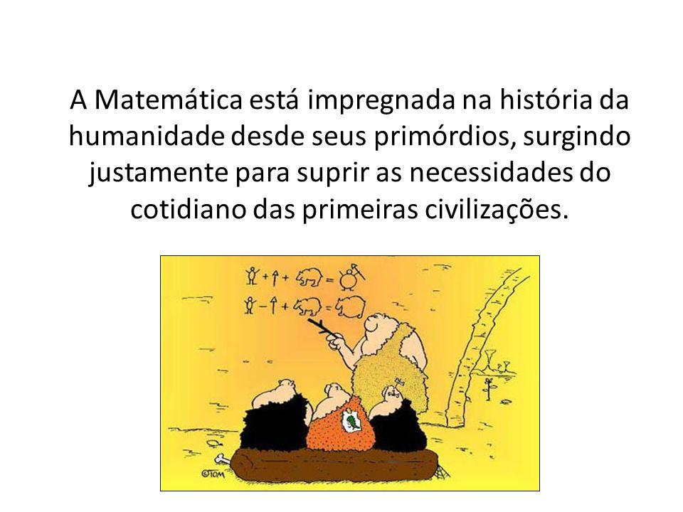 A Matemática está impregnada na história da humanidade desde seus primórdios, surgindo justamente para suprir as necessidades do cotidiano das primeiras civilizações.