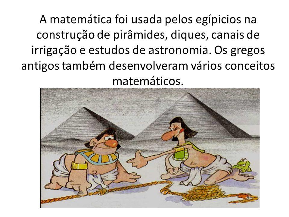 A matemática foi usada pelos egípicios na construção de pirâmides, diques, canais de irrigação e estudos de astronomia.