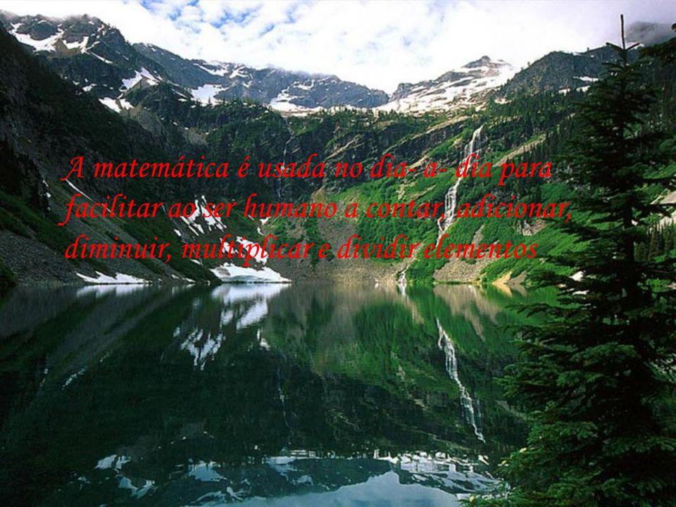 A matemática é usada no dia- a- dia para facilitar ao ser humano a contar, adicionar, diminuir, multiplicar e dividir elementos