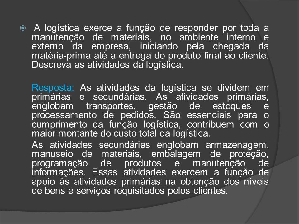 A logística exerce a função de responder por toda a manutenção de materiais, no ambiente interno e externo da empresa, iniciando pela chegada da matéria-prima até a entrega do produto final ao cliente. Descreva as atividades da logística.