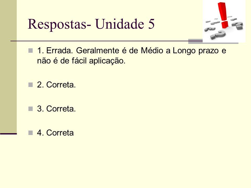 Respostas- Unidade 5 1. Errada. Geralmente é de Médio a Longo prazo e não é de fácil aplicação. 2. Correta.