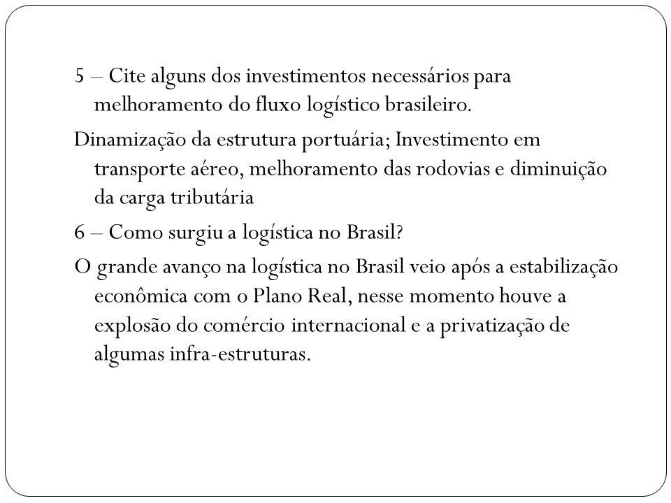 5 – Cite alguns dos investimentos necessários para melhoramento do fluxo logístico brasileiro.