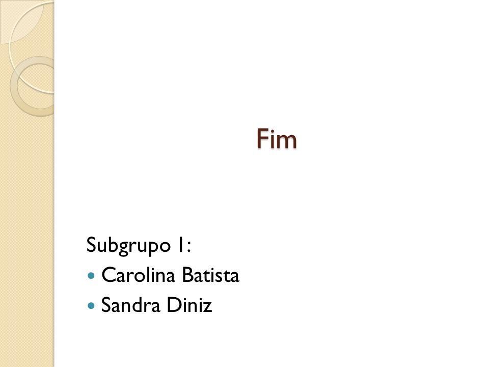 Subgrupo 1: Carolina Batista Sandra Diniz Fim